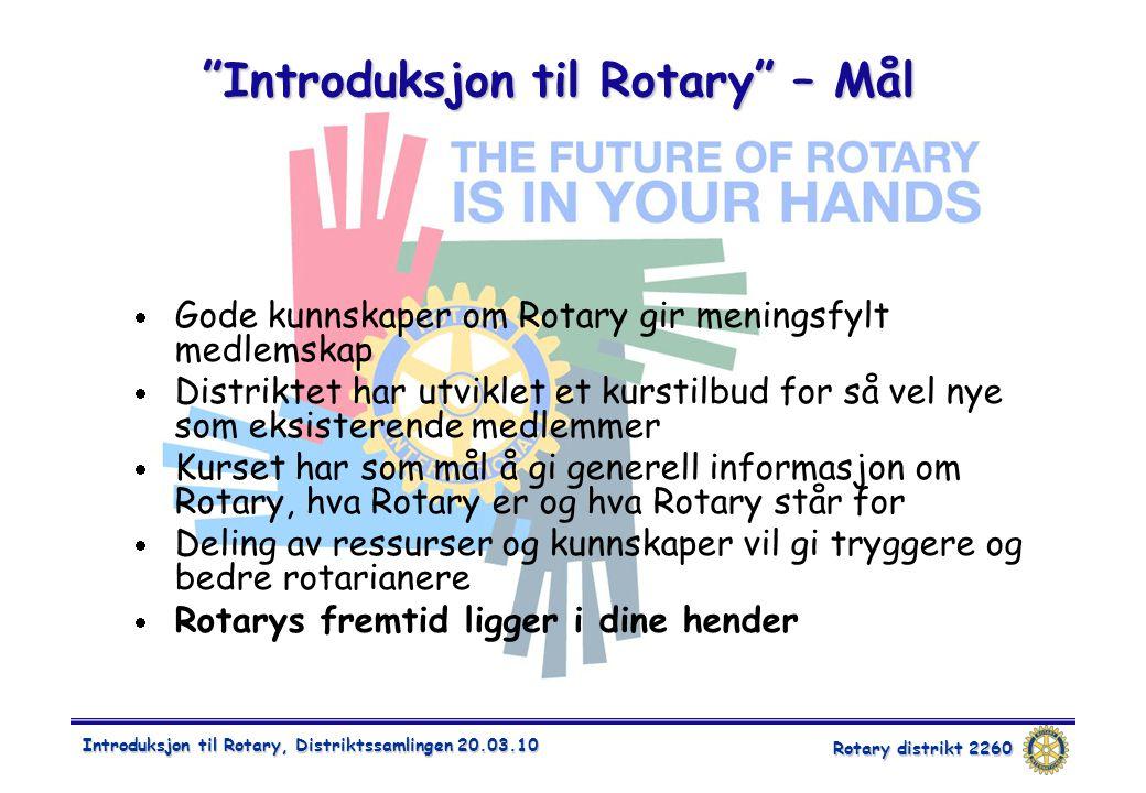 Rotary distrikt 2260 Introduksjon til Rotary, Distriktssamlingen 20.03.10  Gode kunnskaper om Rotary gir meningsfylt medlemskap  Distriktet har utviklet et kurstilbud for så vel nye som eksisterende medlemmer  Kurset har som mål å gi generell informasjon om Rotary, hva Rotary er og hva Rotary står for  Deling av ressurser og kunnskaper vil gi tryggere og bedre rotarianere  Rotarys fremtid ligger i dine hender Introduksjon til Rotary – Mål