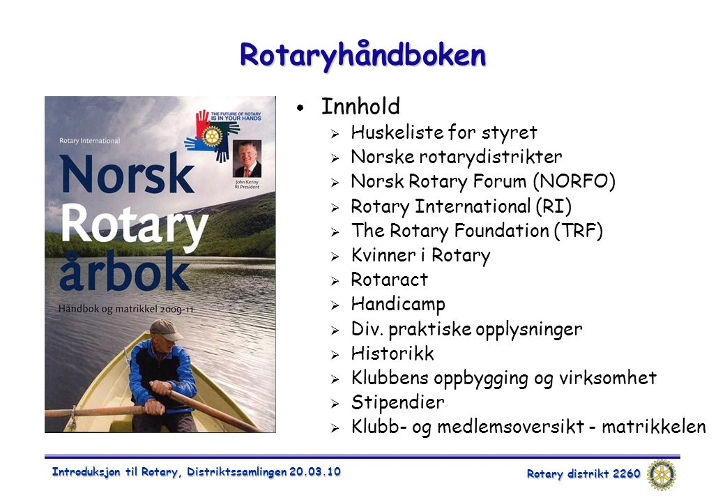 Rotary distrikt 2260 Introduksjon til Rotary, Distriktssamlingen 20.03.10 Rotaryhåndboken  Innhold  Huskeliste for styret  Norske rotarydistrikter  Norsk Rotary Forum (NORFO)  Rotary International (RI)  The Rotary Foundation (TRF)  Kvinner i Rotary  Rotaract  Handicamp  Div.