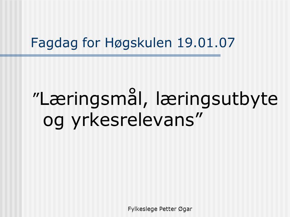 Fylkeslege Petter Øgar Fagdag for Høgskulen 19.01.07 Læringsmål, læringsutbyte og yrkesrelevans