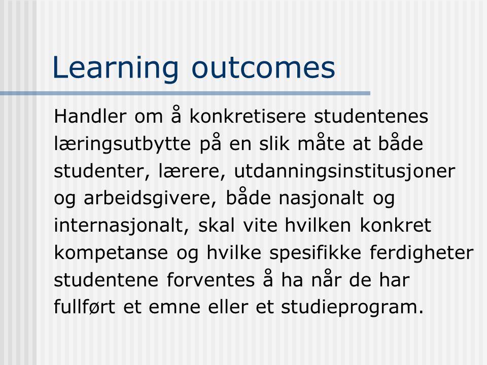 Learning outcomes Handler om å konkretisere studentenes læringsutbytte på en slik måte at både studenter, lærere, utdanningsinstitusjoner og arbeidsgivere, både nasjonalt og internasjonalt, skal vite hvilken konkret kompetanse og hvilke spesifikke ferdigheter studentene forventes å ha når de har fullført et emne eller et studieprogram.