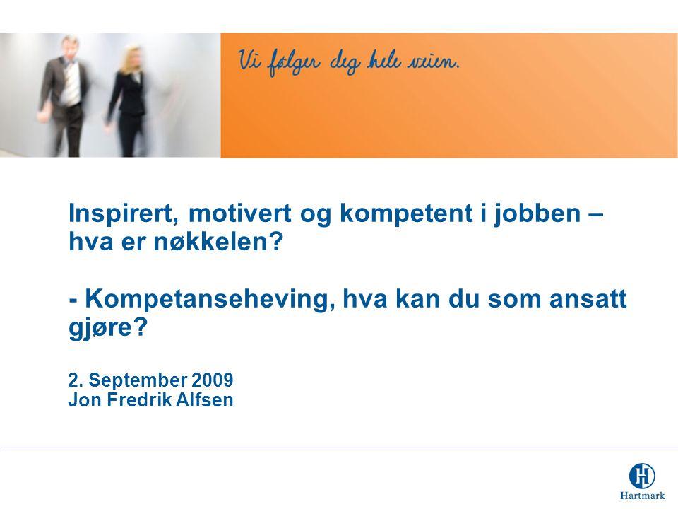 Inspirert, motivert og kompetent i jobben – hva er nøkkelen? - Kompetanseheving, hva kan du som ansatt gjøre? 2. September 2009 Jon Fredrik Alfsen