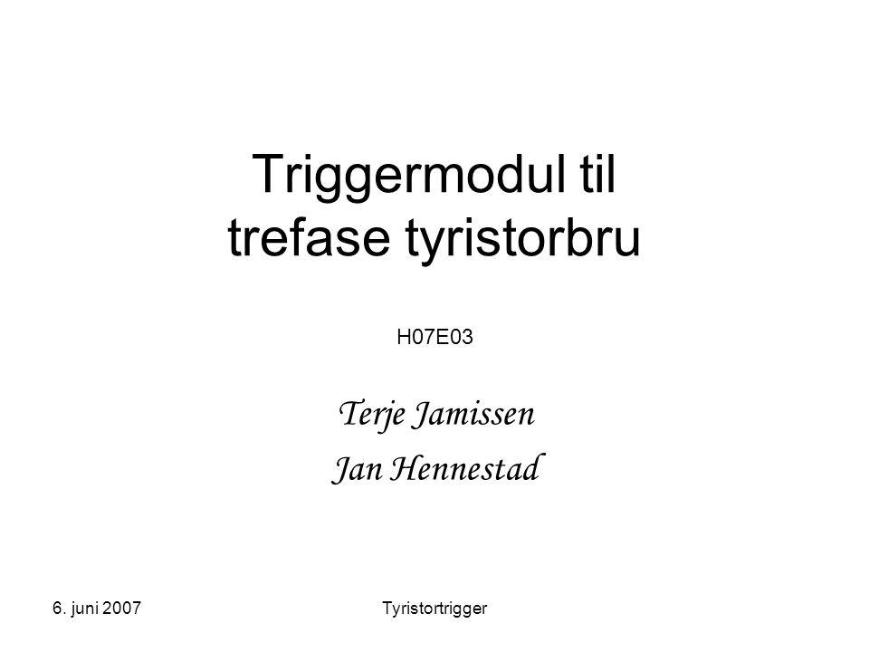 6. juni 2007Tyristortrigger Triggermodul til trefase tyristorbru H07E03 Terje Jamissen Jan Hennestad