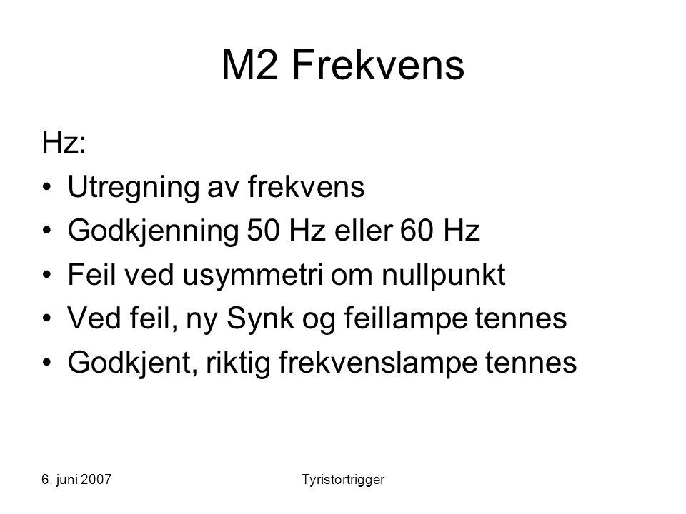 6. juni 2007Tyristortrigger M2 Frekvens Hz: •Utregning av frekvens •Godkjenning 50 Hz eller 60 Hz •Feil ved usymmetri om nullpunkt •Ved feil, ny Synk
