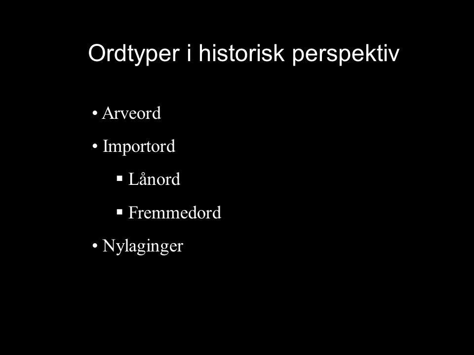 Ordtyper i historisk perspektiv • Arveord • Importord  Lånord  Fremmedord • Nylaginger