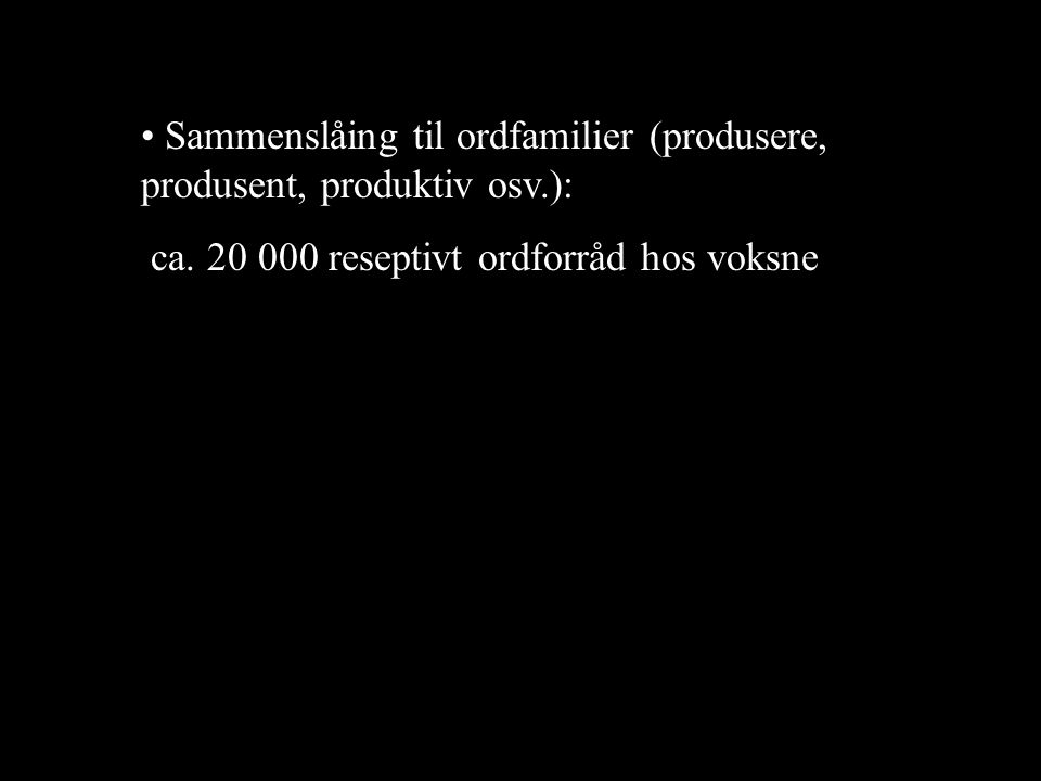 • Sammenslåing til ordfamilier (produsere, produsent, produktiv osv.): ca. 20 000 reseptivt ordforråd hos voksne