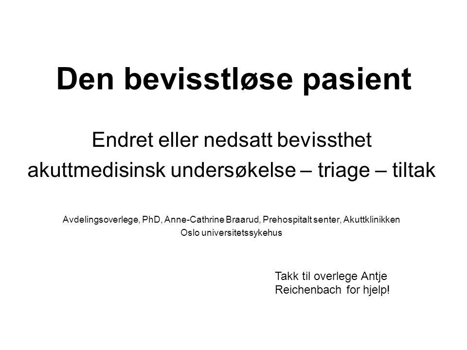 Den bevisstløse pasient Endret eller nedsatt bevissthet akuttmedisinsk undersøkelse – triage – tiltak Avdelingsoverlege, PhD, Anne-Cathrine Braarud, P