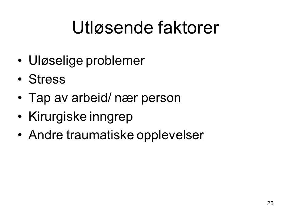 25 Utløsende faktorer •Uløselige problemer •Stress •Tap av arbeid/ nær person •Kirurgiske inngrep •Andre traumatiske opplevelser