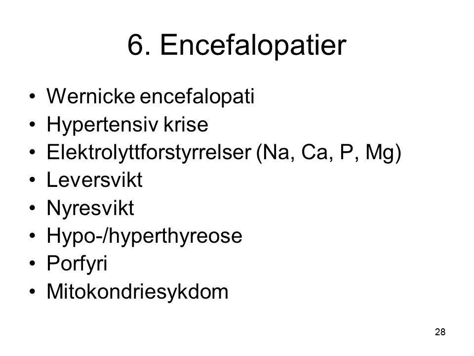 28 6. Encefalopatier •Wernicke encefalopati •Hypertensiv krise •Elektrolyttforstyrrelser (Na, Ca, P, Mg) •Leversvikt •Nyresvikt •Hypo-/hyperthyreose •