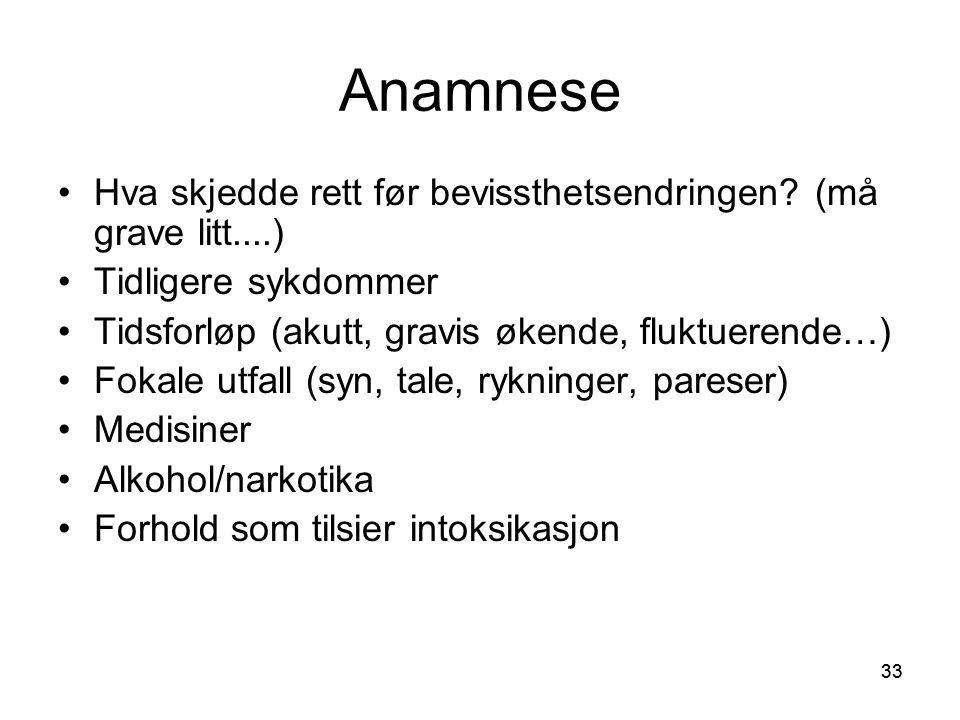 33 Anamnese •Hva skjedde rett før bevissthetsendringen? (må grave litt....) •Tidligere sykdommer •Tidsforløp (akutt, gravis økende, fluktuerende…) •Fo