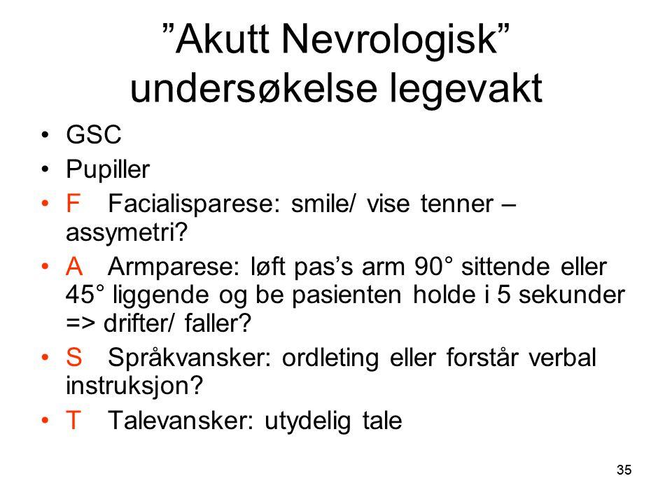 "35 ""Akutt Nevrologisk"" undersøkelse legevakt •GSC •Pupiller •FFacialisparese: smile/ vise tenner – assymetri? •AArmparese: løft pas's arm 90° sittende"