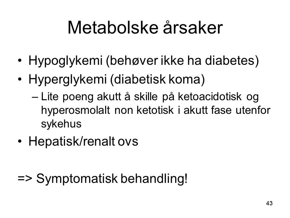43 Metabolske årsaker •Hypoglykemi (behøver ikke ha diabetes) •Hyperglykemi (diabetisk koma) –Lite poeng akutt å skille på ketoacidotisk og hyperosmol