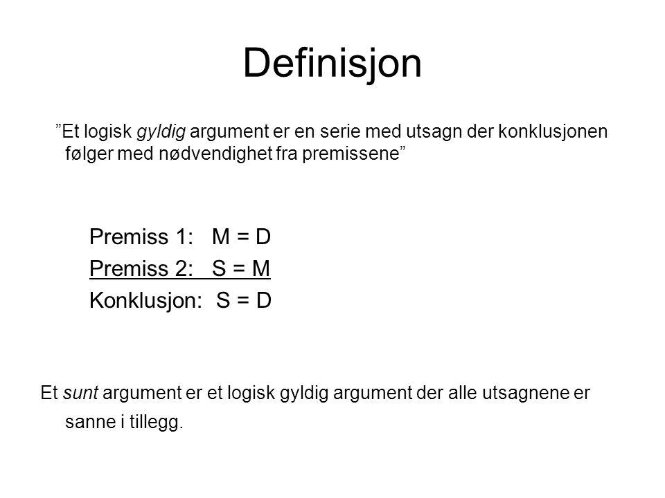 """Definisjon """"Et logisk gyldig argument er en serie med utsagn der konklusjonen følger med nødvendighet fra premissene"""" Premiss 1: M = D Premiss 2: S ="""