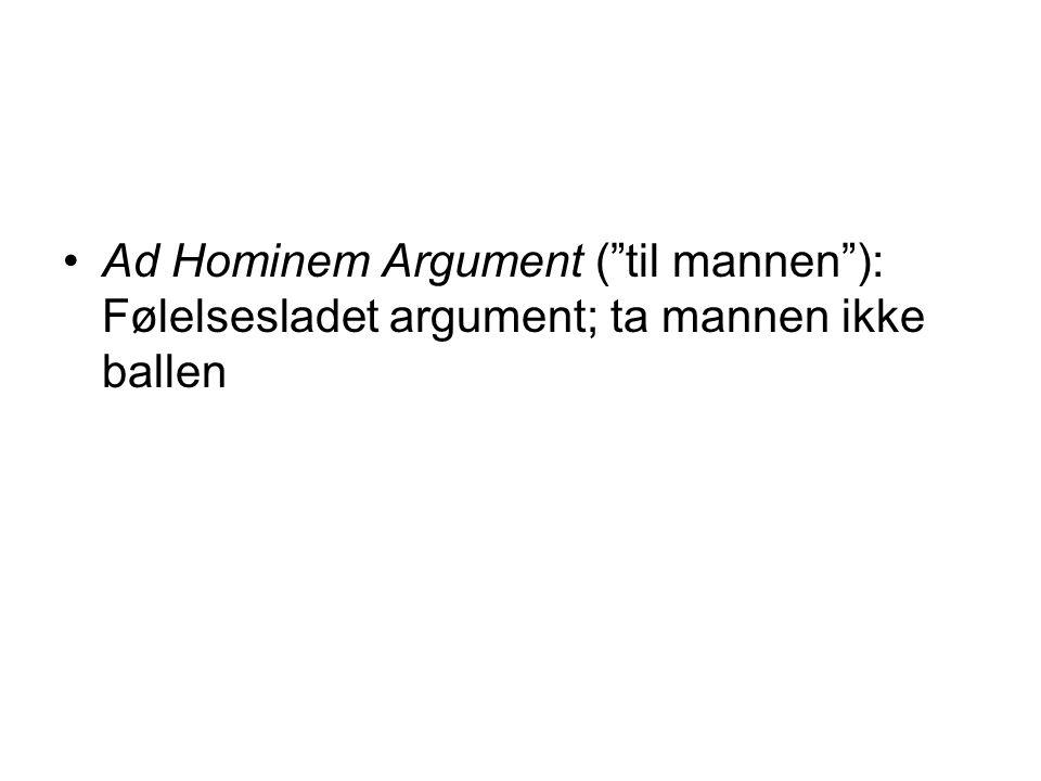 "•Ad Hominem Argument (""til mannen""): Følelsesladet argument; ta mannen ikke ballen"
