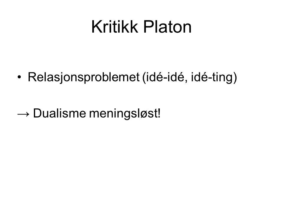 Kritikk Platon •Relasjonsproblemet (idé-idé, idé-ting) → Dualisme meningsløst!