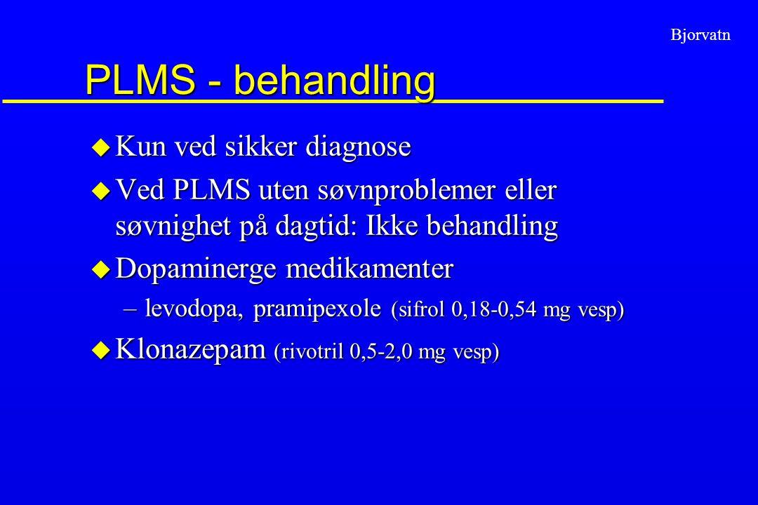 Bjorvatn PLMS - behandling u Kun ved sikker diagnose u Ved PLMS uten søvnproblemer eller søvnighet på dagtid: Ikke behandling u Dopaminerge medikament
