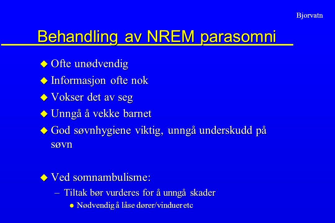 Bjorvatn Behandling av NREM parasomni u Ofte unødvendig u Informasjon ofte nok u Vokser det av seg u Unngå å vekke barnet u God søvnhygiene viktig, un