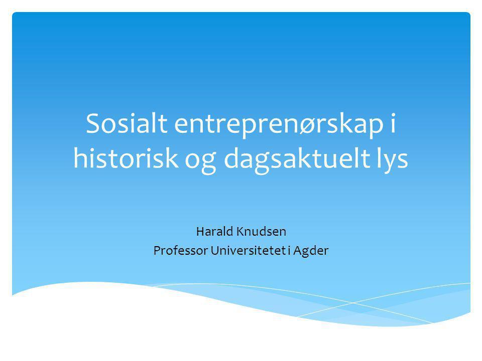 Sosialt entreprenørskap i historisk og dagsaktuelt lys Harald Knudsen Professor Universitetet i Agder