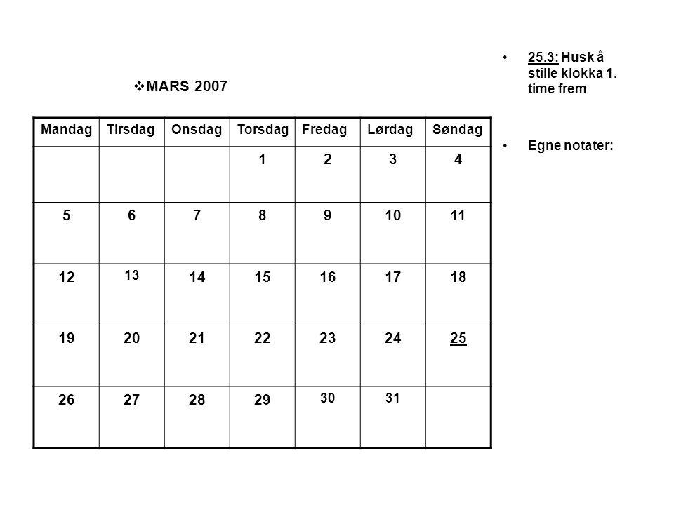  MARS 2007 •25.3: Husk å stille klokka 1. time frem •Egne notater: MandagTirsdagOnsdagTorsdagFredagLørdagSøndag 1234 567891011 12 13 1415161718 19202