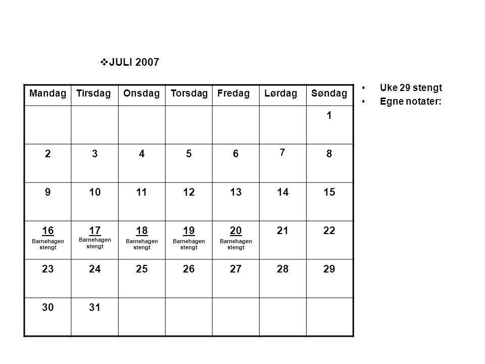  JULI 2007 •Uke 29 stengt •Egne notater: MandagTirsdagOnsdagTorsdagFredagLørdagSøndag 1 23456 7 8 9101112131415 16 Barnehagen stengt 17 Barnehagen st