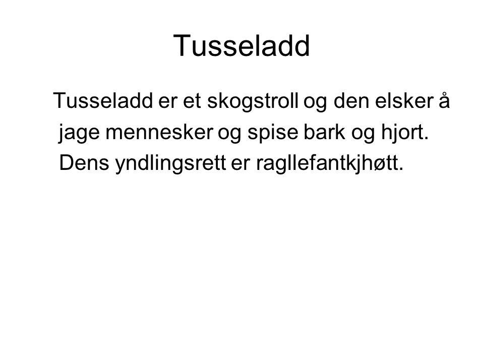Tusseladd Tusseladd er et skogstroll og den elsker å jage mennesker og spise bark og hjort. Dens yndlingsrett er ragllefantkjhøtt.