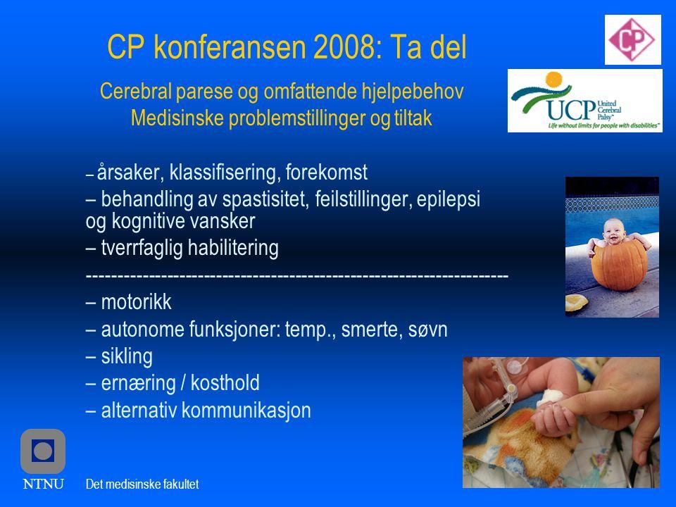 NTNU Det medisinske fakultet CP konferansen 2008: Ta del Cerebral parese og omfattende hjelpebehov Medisinske problemstillinger og tiltak – årsaker, klassifisering, forekomst – behandling av spastisitet, feilstillinger, epilepsi og kognitive vansker – tverrfaglig habilitering --------------------------------------------------------------------- – motorikk – autonome funksjoner: temp., smerte, søvn – sikling – ernæring / kosthold – alternativ kommunikasjon