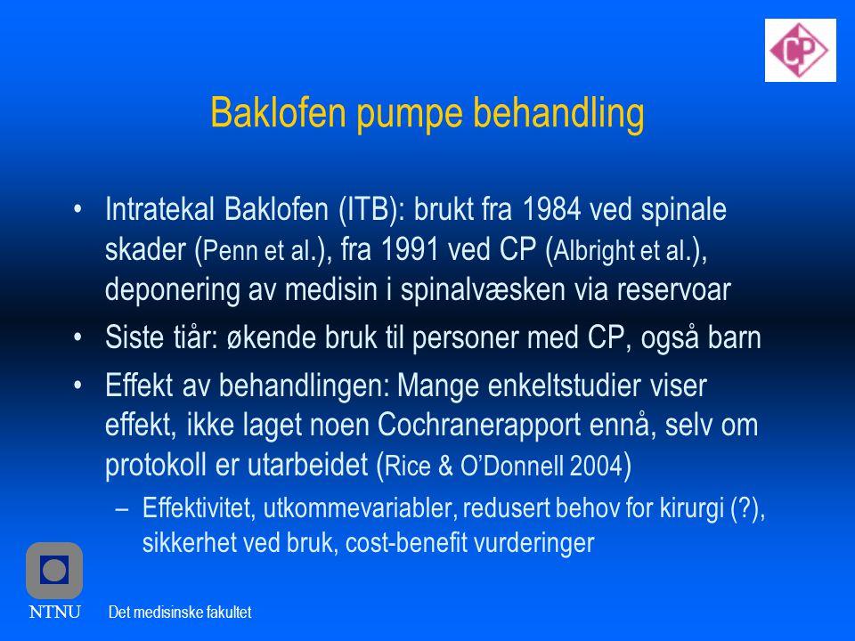 NTNU Det medisinske fakultet Baklofen pumpe behandling •Intratekal Baklofen (ITB): brukt fra 1984 ved spinale skader ( Penn et al.), fra 1991 ved CP ( Albright et al.), deponering av medisin i spinalvæsken via reservoar •Siste tiår: økende bruk til personer med CP, også barn •Effekt av behandlingen: Mange enkeltstudier viser effekt, ikke laget noen Cochranerapport ennå, selv om protokoll er utarbeidet ( Rice & O'Donnell 2004 ) –Effektivitet, utkommevariabler, redusert behov for kirurgi (?), sikkerhet ved bruk, cost-benefit vurderinger