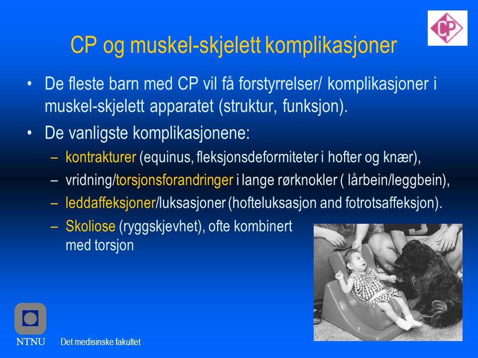 NTNU Det medisinske fakultet CP og muskel-skjelett komplikasjoner •De fleste barn med CP vil få forstyrrelser/ komplikasjoner i muskel-skjelett apparatet (struktur, funksjon).