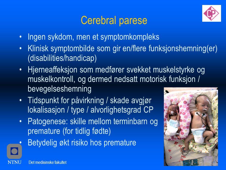 NTNU Det medisinske fakultet Cerebral parese •Ingen sykdom, men et symptomkompleks •Klinisk symptombilde som gir en/flere funksjonshemning(er) (disabilities/handicap) •Hjerneaffeksjon som medfører svekket muskelstyrke og muskelkontroll, og dermed nedsatt motorisk funksjon / bevegelseshemning •Tidspunkt for påvirkning / skade avgjør lokalisasjon / type / alvorlighetsgrad CP •Patogenese: skille mellom terminbarn og premature (for tidlig fødte) •Betydelig økt risiko hos premature