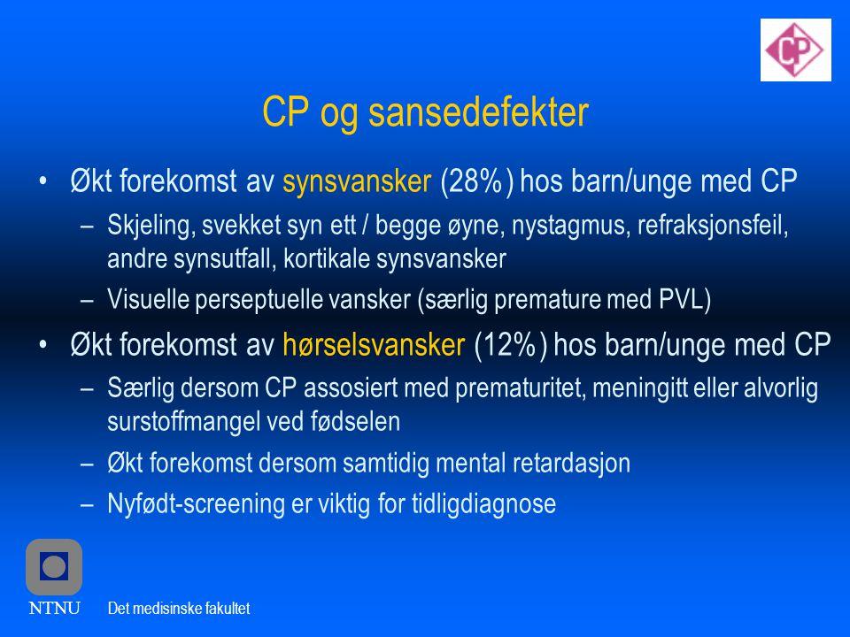 NTNU Det medisinske fakultet CP og sansedefekter •Økt forekomst av synsvansker (28%) hos barn/unge med CP –Skjeling, svekket syn ett / begge øyne, nystagmus, refraksjonsfeil, andre synsutfall, kortikale synsvansker –Visuelle perseptuelle vansker (særlig premature med PVL) •Økt forekomst av hørselsvansker (12%) hos barn/unge med CP –Særlig dersom CP assosiert med prematuritet, meningitt eller alvorlig surstoffmangel ved fødselen –Økt forekomst dersom samtidig mental retardasjon –Nyfødt-screening er viktig for tidligdiagnose