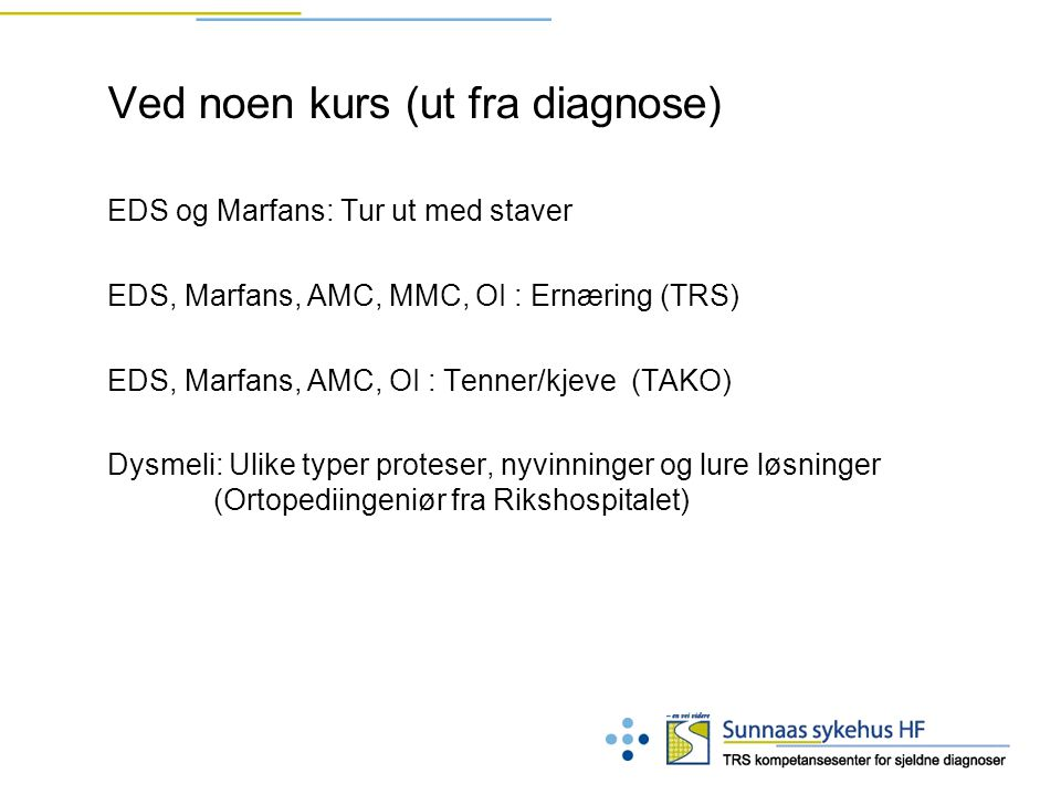 Ved noen kurs (ut fra diagnose) EDS og Marfans: Tur ut med staver EDS, Marfans, AMC, MMC, OI : Ernæring (TRS) EDS, Marfans, AMC, OI : Tenner/kjeve (TAKO) Dysmeli: Ulike typer proteser, nyvinninger og lure løsninger (Ortopediingeniør fra Rikshospitalet)