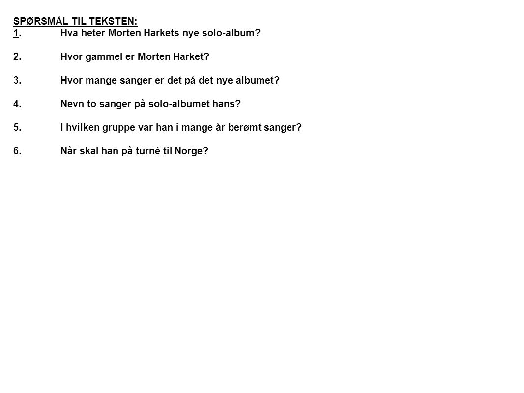 SPØRSMÅL TIL TEKSTEN: 1.Hva heter Morten Harkets nye solo-album? 2.Hvor gammel er Morten Harket? 3.Hvor mange sanger er det på det nye albumet? 4.Nevn