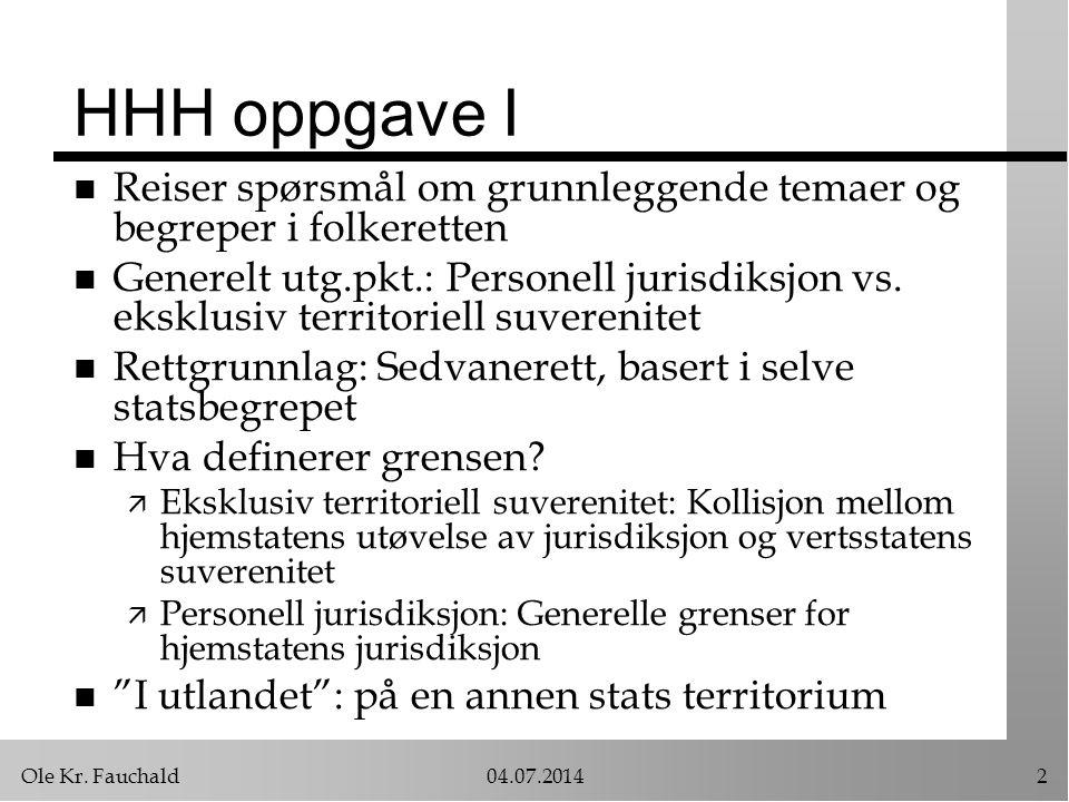Ole Kr. Fauchald04.07.20142 HHH oppgave I n Reiser spørsmål om grunnleggende temaer og begreper i folkeretten n Generelt utg.pkt.: Personell jurisdiks