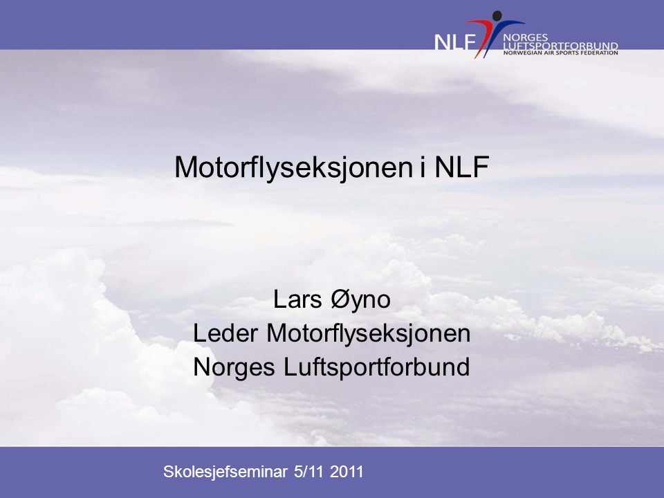 Skolesjefseminar 5/11 2011 Motorflyseksjonen i NLF Lars Øyno Leder Motorflyseksjonen Norges Luftsportforbund