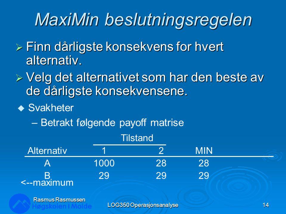 MaxiMin beslutningsregelen  Finn dårligste konsekvens for hvert alternativ.  Velg det alternativet som har den beste av de dårligste konsekvensene.