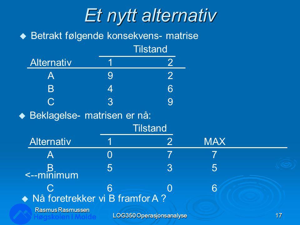 Et nytt alternativ LOG350 Operasjonsanalyse17 Rasmus Rasmussen u Betrakt følgende konsekvens- matrise Tilstand Alternativ 1 2 A9 2 B46 C39 Tilstand Al