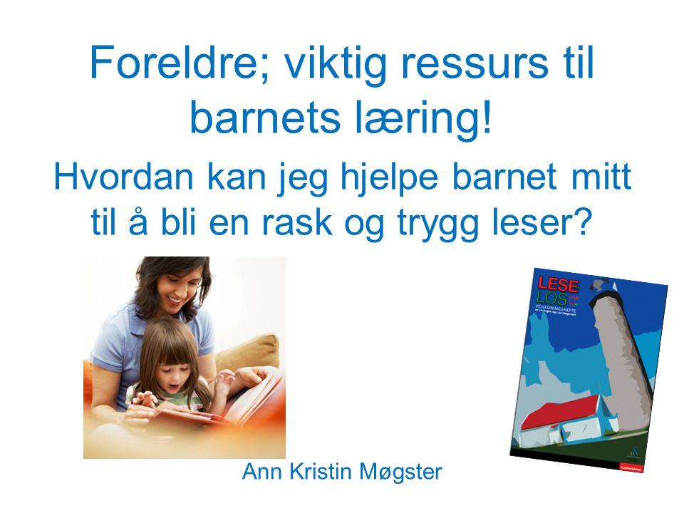 Foreldre; viktig ressurs til barnets læring! Hvordan kan jeg hjelpe barnet mitt til å bli en rask og trygg leser? Ann Kristin Møgster