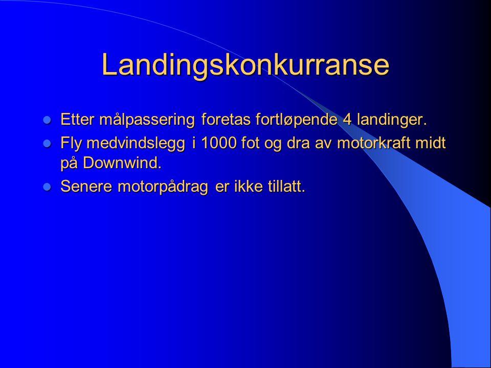Landingskonkurranse  Etter målpassering foretas fortløpende 4 landinger.  Fly medvindslegg i 1000 fot og dra av motorkraft midt på Downwind.  Sener