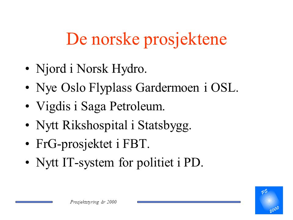 Prosjektstyring år 2000 De norske prosjektene •Njord i Norsk Hydro. •Nye Oslo Flyplass Gardermoen i OSL. •Vigdis i Saga Petroleum. •Nytt Rikshospital