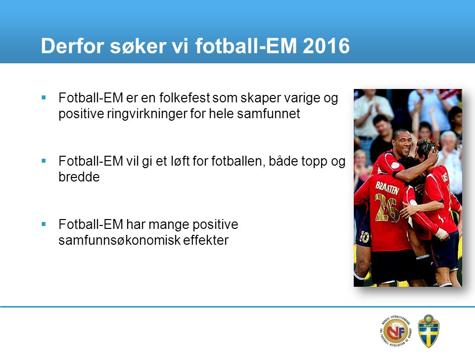 Derfor søker vi fotball-EM 2016  Fotball-EM er en folkefest som skaper varige og positive ringvirkninger for hele samfunnet  Fotball-EM vil gi et løft for fotballen, både topp og bredde  Fotball-EM har mange positive samfunnsøkonomisk effekter