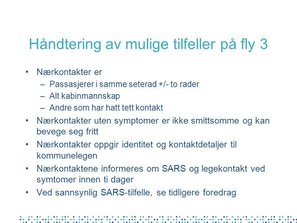 Håndtering av mulige tilfeller på fly 3 •Nærkontakter er –Passasjerer i samme seterad +/- to rader –Alt kabinmannskap –Andre som har hatt tett kontakt •Nærkontakter uten symptomer er ikke smittsomme og kan bevege seg fritt •Nærkontakter oppgir identitet og kontaktdetaljer til kommunelegen •Nærkontaktene informeres om SARS og legekontakt ved symtomer innen ti dager •Ved sannsynlig SARS-tilfelle, se tidligere foredrag