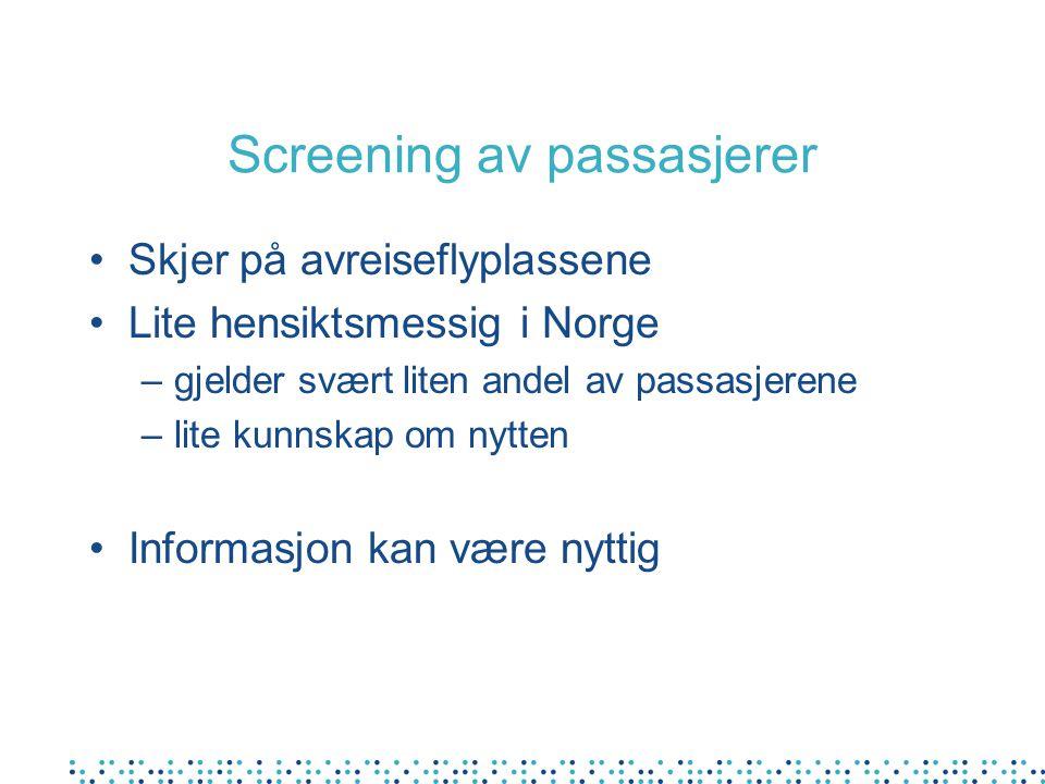 Screening av passasjerer •Skjer på avreiseflyplassene •Lite hensiktsmessig i Norge –gjelder svært liten andel av passasjerene –lite kunnskap om nytten •Informasjon kan være nyttig