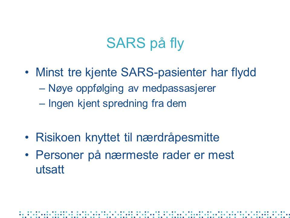 SARS på fly •Minst tre kjente SARS-pasienter har flydd –Nøye oppfølging av medpassasjerer –Ingen kjent spredning fra dem •Risikoen knyttet til nærdråpesmitte •Personer på nærmeste rader er mest utsatt