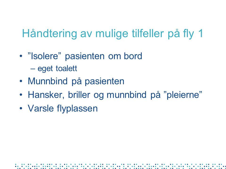 Håndtering av mulige tilfeller på fly 1 • Isolere pasienten om bord –eget toalett •Munnbind på pasienten •Hansker, briller og munnbind på pleierne •Varsle flyplassen