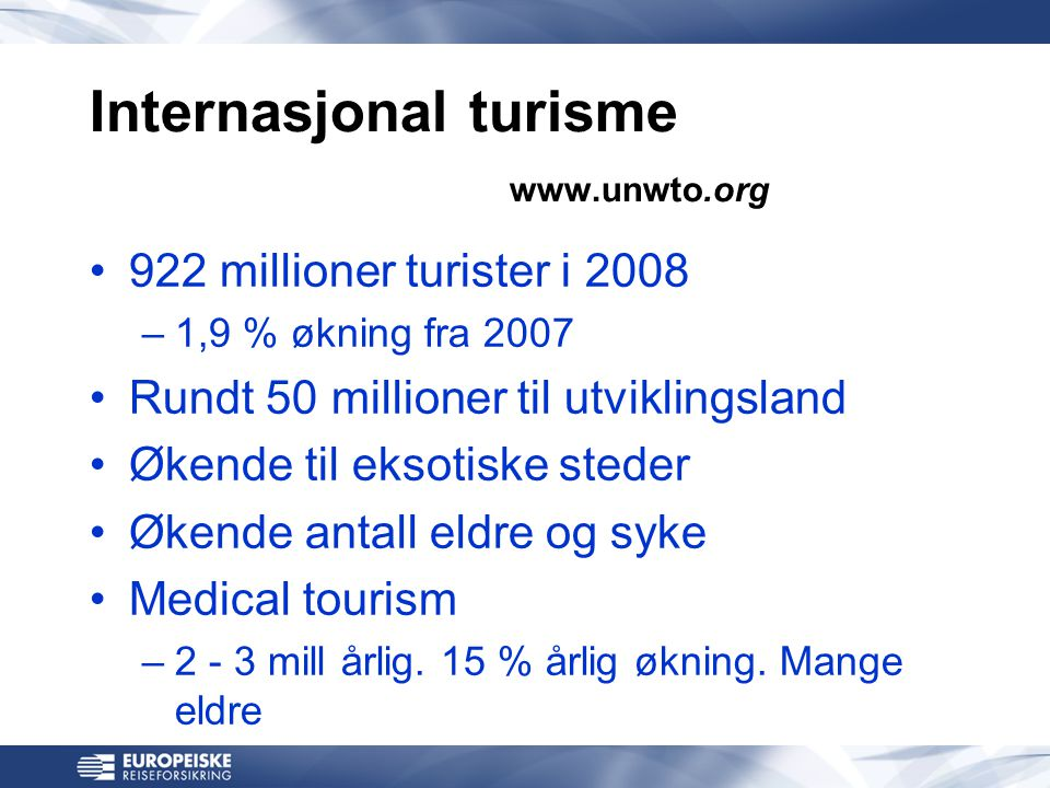 Internasjonal turisme www.unwto.org •922 millioner turister i 2008 –1,9 % økning fra 2007 •Rundt 50 millioner til utviklingsland •Økende til eksotiske steder •Økende antall eldre og syke •Medical tourism –2 - 3 mill årlig.