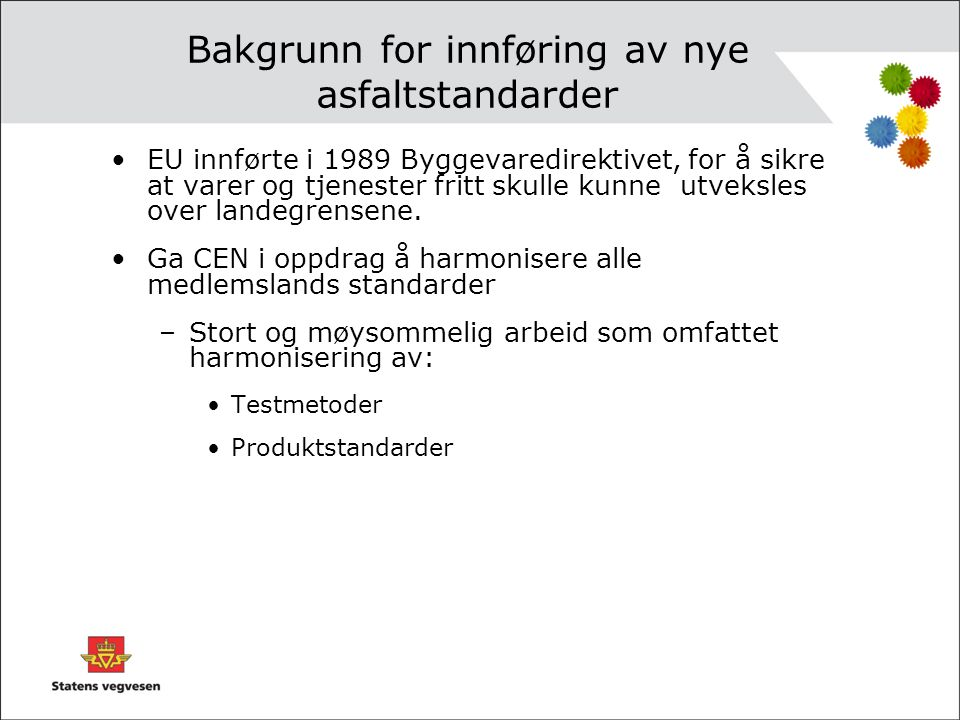 Bakgrunn for innføring av nye asfaltstandarder •Gjennom EØS-avtalen har Norge forpliktet seg til å innføre EUs Byggevaredirektiv gjennom nasjonalt regelverk som medfører: –Opphevelse av tidligere standarder/regelverk som var handelshindrende.