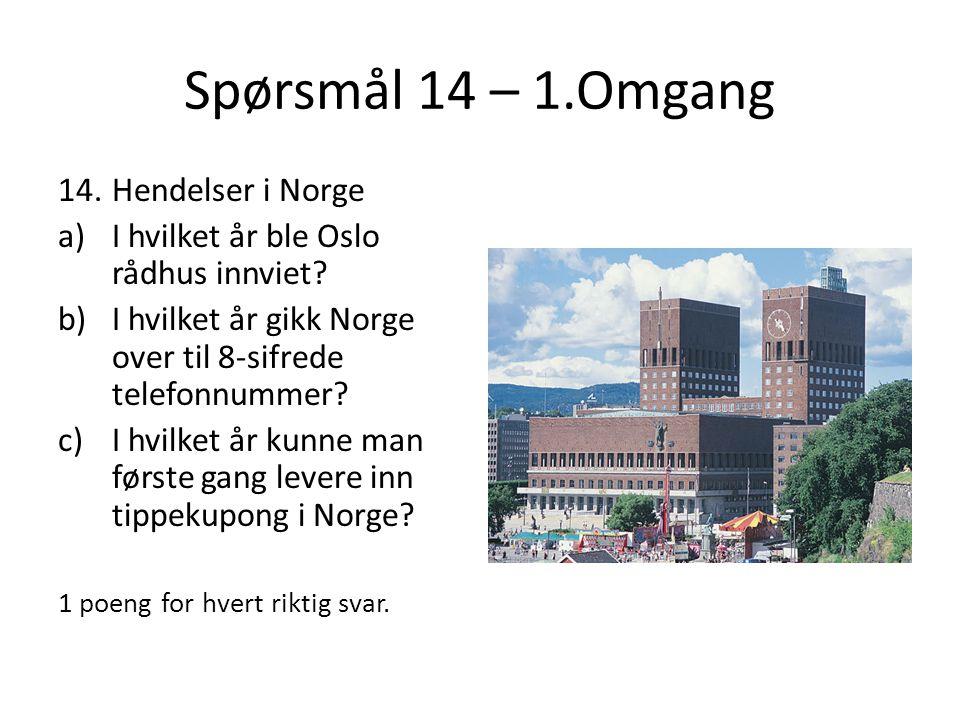 Spørsmål 14 – 1.Omgang 14.Hendelser i Norge a)I hvilket år ble Oslo rådhus innviet? b)I hvilket år gikk Norge over til 8-sifrede telefonnummer? c)I hv