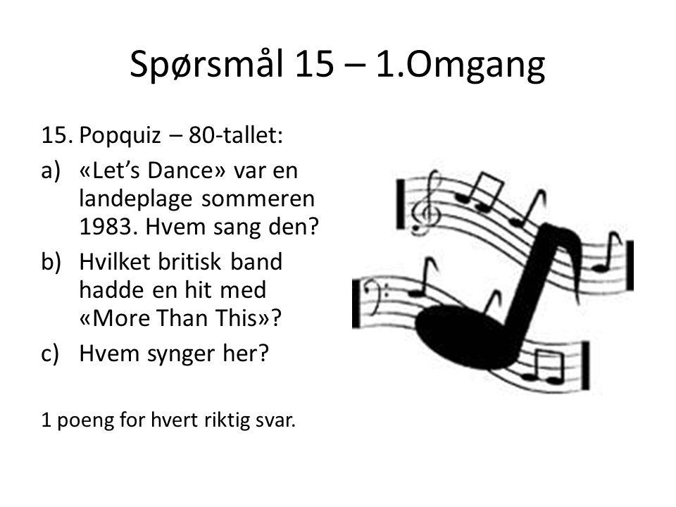 Spørsmål 15 – 1.Omgang 15.Popquiz – 80-tallet: a)«Let's Dance» var en landeplage sommeren 1983. Hvem sang den? b)Hvilket britisk band hadde en hit med