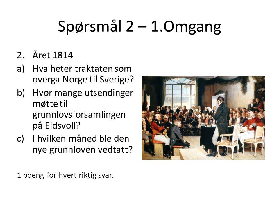 Spørsmål 2 – 1.Omgang 2.Året 1814 a)Hva heter traktaten som overga Norge til Sverige? b)Hvor mange utsendinger møtte til grunnlovsforsamlingen på Eids