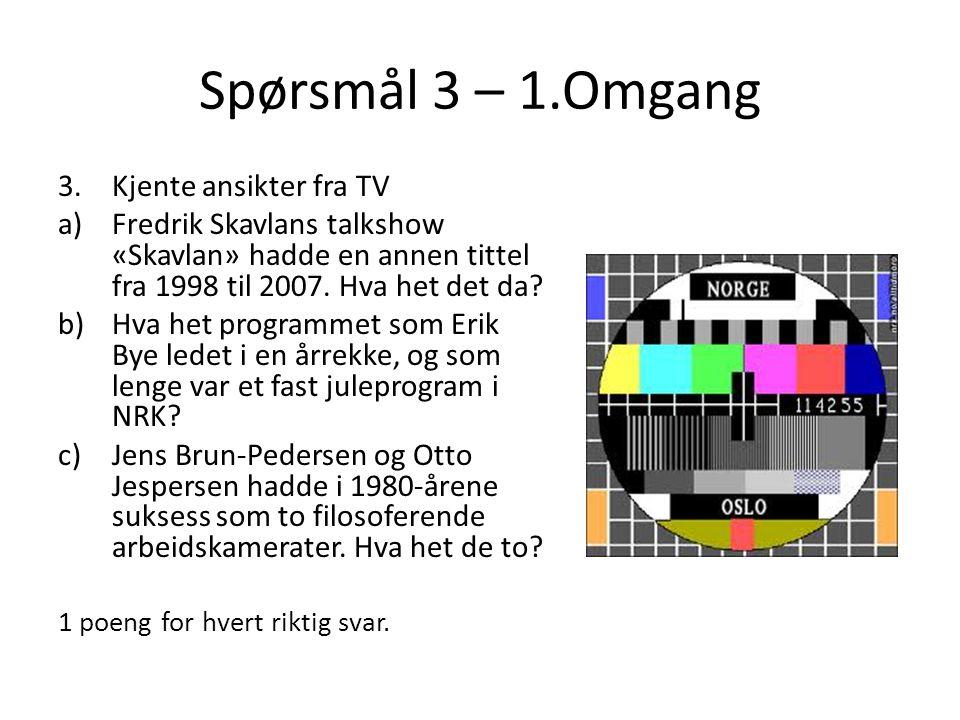 Spørsmål 3 – 1.Omgang 3.Kjente ansikter fra TV a)Fredrik Skavlans talkshow «Skavlan» hadde en annen tittel fra 1998 til 2007. Hva het det da? b)Hva he