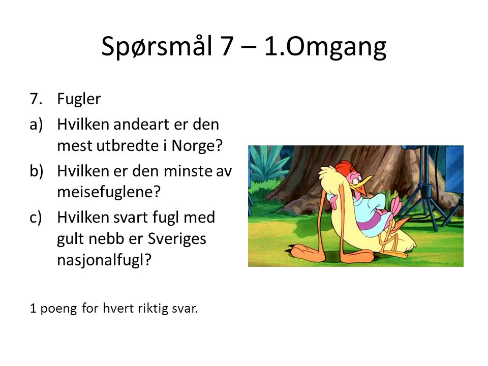 Spørsmål 7 – 1.Omgang 7.Fugler a)Hvilken andeart er den mest utbredte i Norge? b)Hvilken er den minste av meisefuglene? c)Hvilken svart fugl med gult